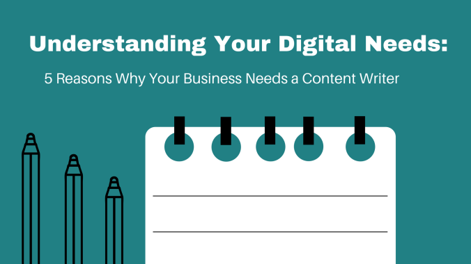 Understanding Your Digital Needs- 5 Reasons Why Your Business Needs a Content Writer
